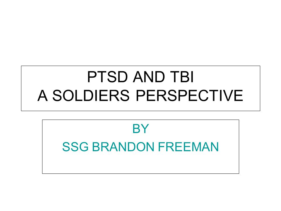 PTSD AND TBI A SOLDIERS PERSPECTIVE Treating the Wounds BY SSG BRANDON FREEMAN