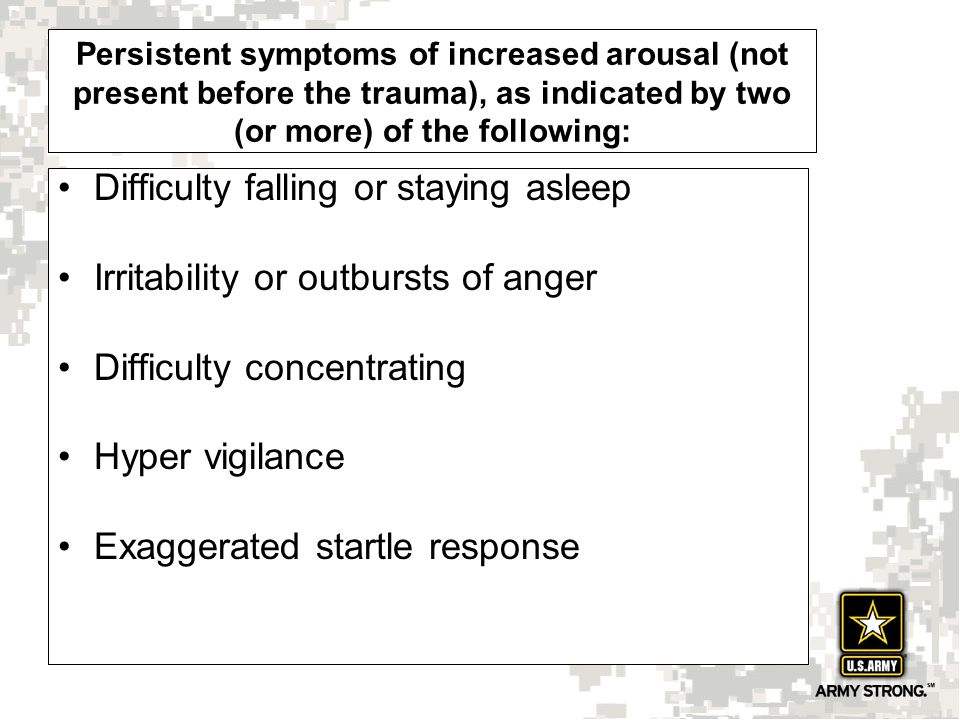 Persistent symptoms of increased arousal (not present before the trauma), as indicated by two (or more) of the following: Difficulty falling or staying asleep Irritability or outbursts of anger Difficulty concentrating Hyper vigilance Exaggerated startle response