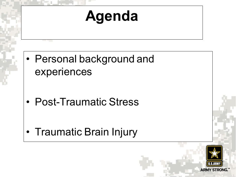 Agenda Personal background and experiences Post-Traumatic Stress Traumatic Brain Injury