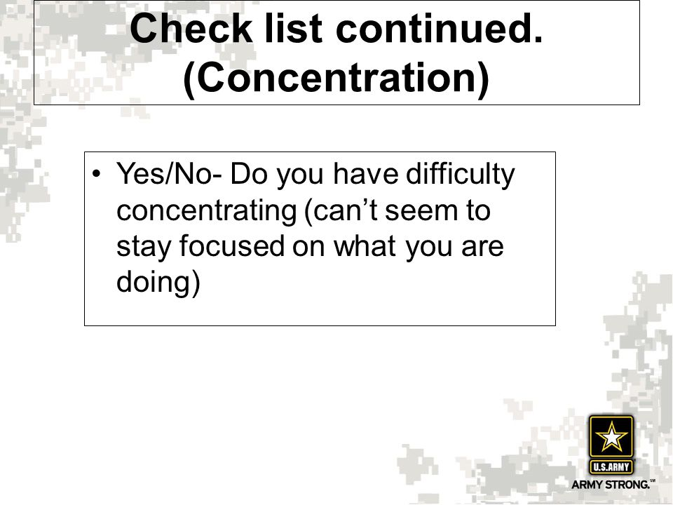 Check list continued. (Concentration) Yes/No- Do you have difficulty concentrating (can't seem to stay focused on what you are doing)