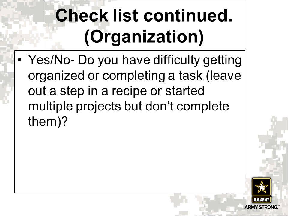 Yes/No- Do you have difficulty getting organized or completing a task (leave out a step in a recipe or started multiple projects but don't complete th