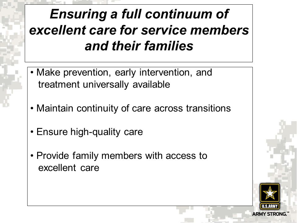 Ensuring a full continuum of excellent care for service members and their families Make prevention, early intervention, and treatment universally available Maintain continuity of care across transitions Ensure high-quality care Provide family members with access to excellent care