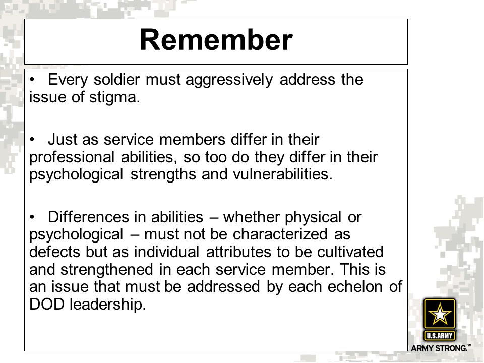Remember Every soldier must aggressively address the issue of stigma. Just as service members differ in their professional abilities, so too do they d