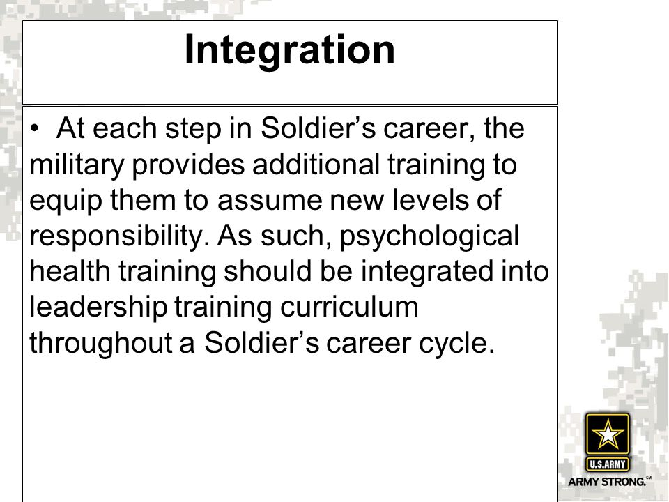Integration At each step in Soldier's career, the military provides additional training to equip them to assume new levels of responsibility.