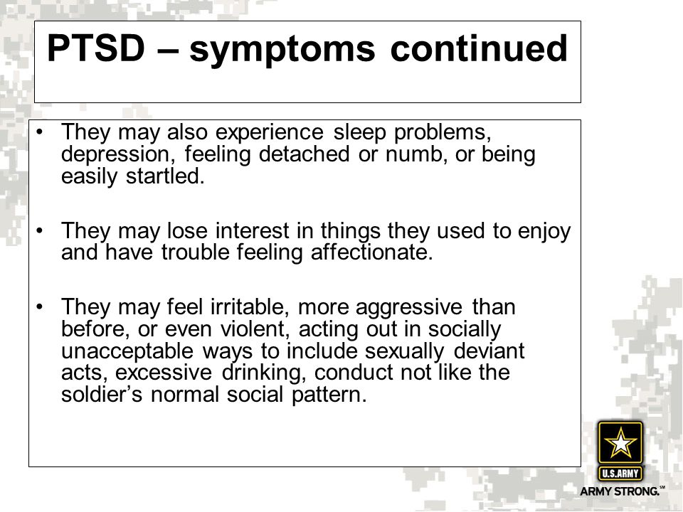 PTSD – symptoms continued They may also experience sleep problems, depression, feeling detached or numb, or being easily startled.