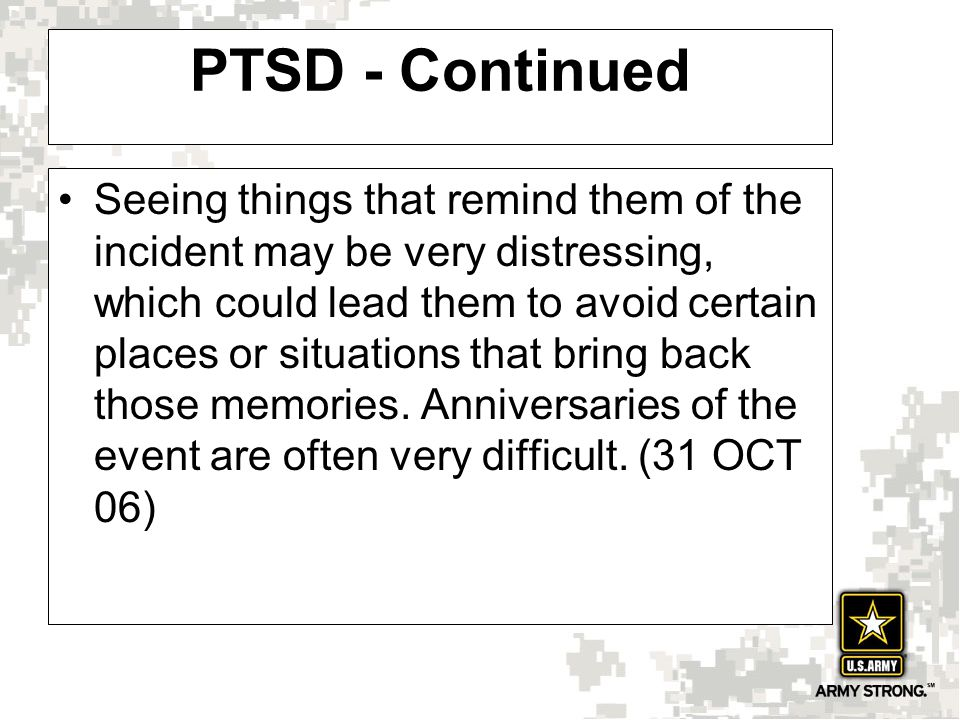 PTSD - Continued Seeing things that remind them of the incident may be very distressing, which could lead them to avoid certain places or situations that bring back those memories.