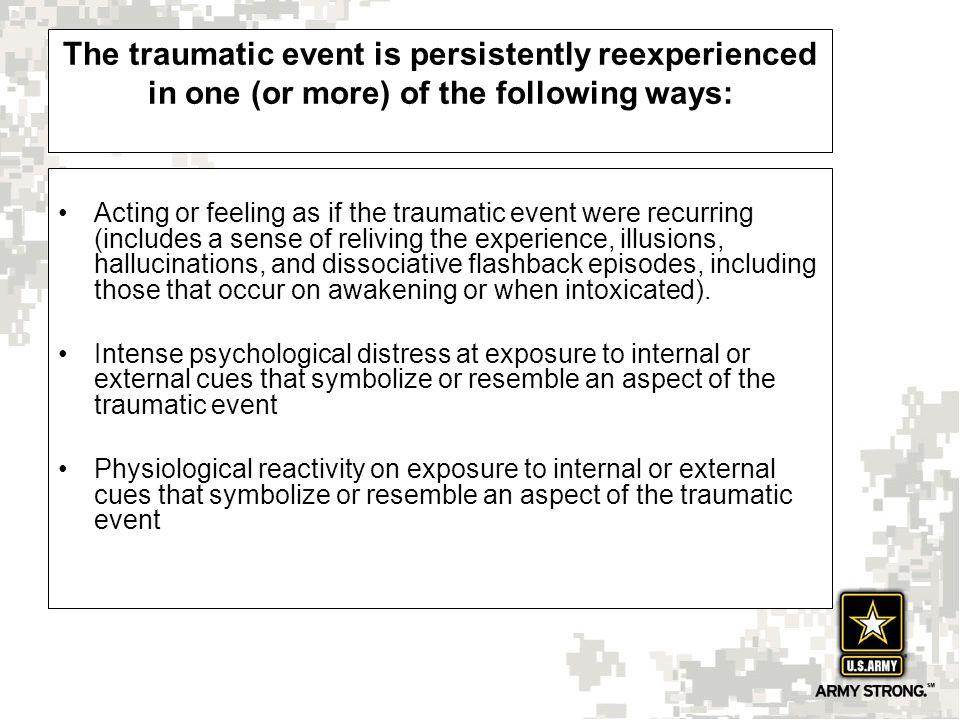 The traumatic event is persistently reexperienced in one (or more) of the following ways: Acting or feeling as if the traumatic event were recurring (includes a sense of reliving the experience, illusions, hallucinations, and dissociative flashback episodes, including those that occur on awakening or when intoxicated).