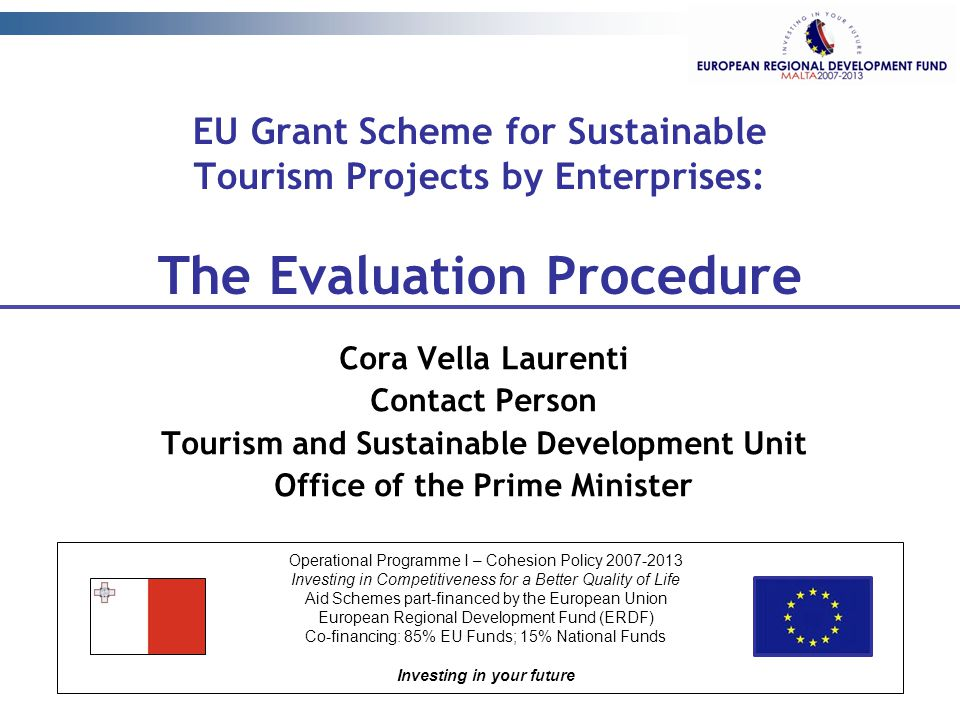 EU Grant Scheme for Sustainable Tourism Projects by Enterprises: The Evaluation Procedure Cora Vella Laurenti Contact Person Tourism and Sustainable Development Unit Office of the Prime Minister Operational Programme I – Cohesion Policy 2007-2013 Investing in Competitiveness for a Better Quality of Life Aid Schemes part-financed by the European Union European Regional Development Fund (ERDF) Co-financing: 85% EU Funds; 15% National Funds Investing in your future