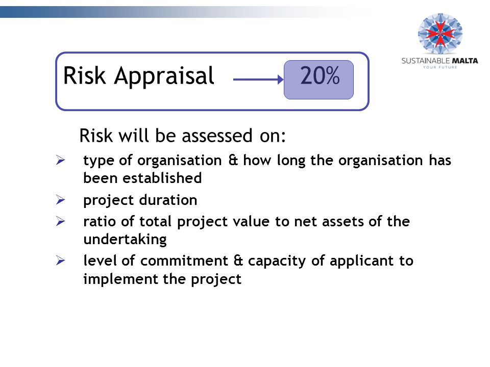 Risk Appraisal 20% Risk will be assessed on:  type of organisation & how long the organisation has been established  project duration  ratio of total project value to net assets of the undertaking  level of commitment & capacity of applicant to implement the project