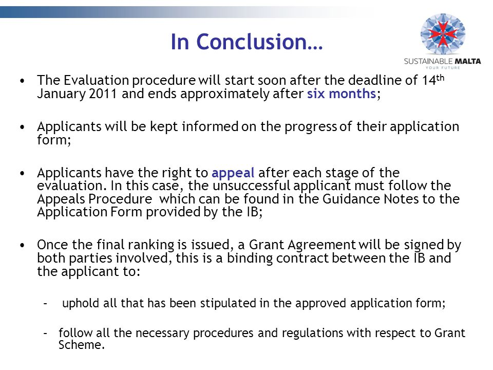 In Conclusion… The Evaluation procedure will start soon after the deadline of 14 th January 2011 and ends approximately after six months; Applicants will be kept informed on the progress of their application form; Applicants have the right to appeal after each stage of the evaluation.
