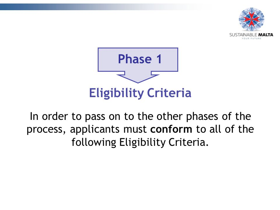Phase 1 Eligibility Criteria In order to pass on to the other phases of the process, applicants must conform to all of the following Eligibility Criteria.