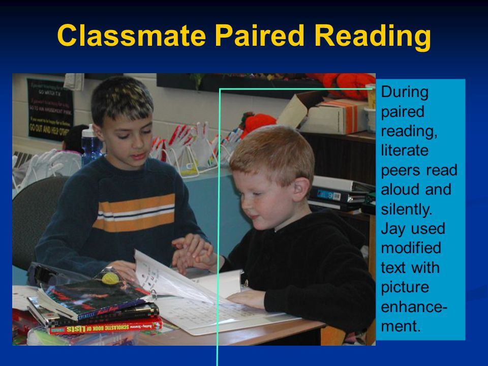 Classmate Paired Reading During paired reading, literate peers read aloud and silently. Jay used modified text with picture enhance- ment.