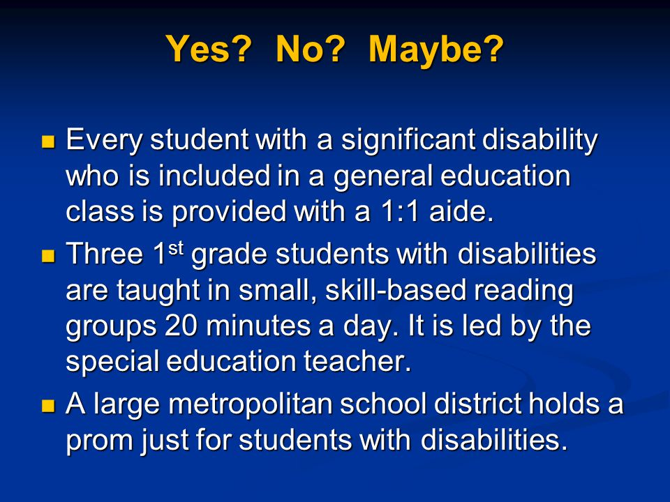 Yes? No? Maybe? Every student with a significant disability who is included in a general education class is provided with a 1:1 aide. Every student wi
