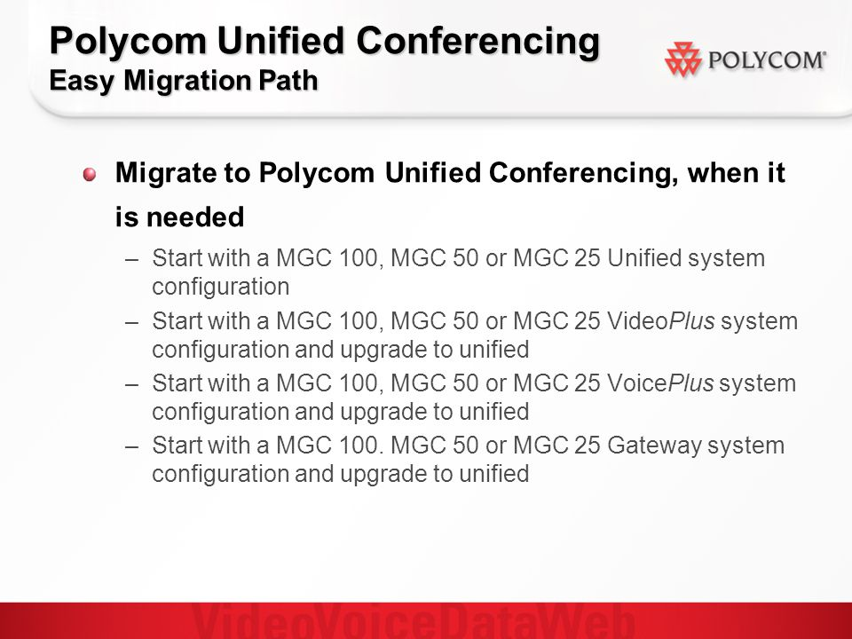 Polycom Unified Conferencing Easy Migration Path Migrate to Polycom Unified Conferencing, when it is needed – –Start with a MGC 100, MGC 50 or MGC 25 Unified system configuration – –Start with a MGC 100, MGC 50 or MGC 25 VideoPlus system configuration and upgrade to unified – –Start with a MGC 100, MGC 50 or MGC 25 VoicePlus system configuration and upgrade to unified – –Start with a MGC 100.