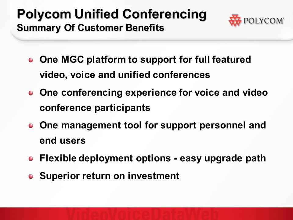 Polycom Unified Conferencing Summary Of Customer Benefits One MGC platform to support for full featured video, voice and unified conferences One conferencing experience for voice and video conference participants One management tool for support personnel and end users Flexible deployment options - easy upgrade path Superior return on investment