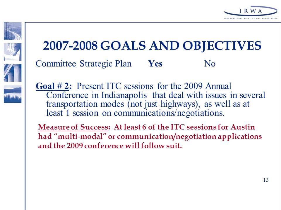 13 2007-2008 GOALS AND OBJECTIVES Committee Strategic Plan YesNo Goal # 2: Present ITC sessions for the 2009 Annual Conference in Indianapolis that deal with issues in several transportation modes (not just highways), as well as at least 1 session on communications/negotiations.
