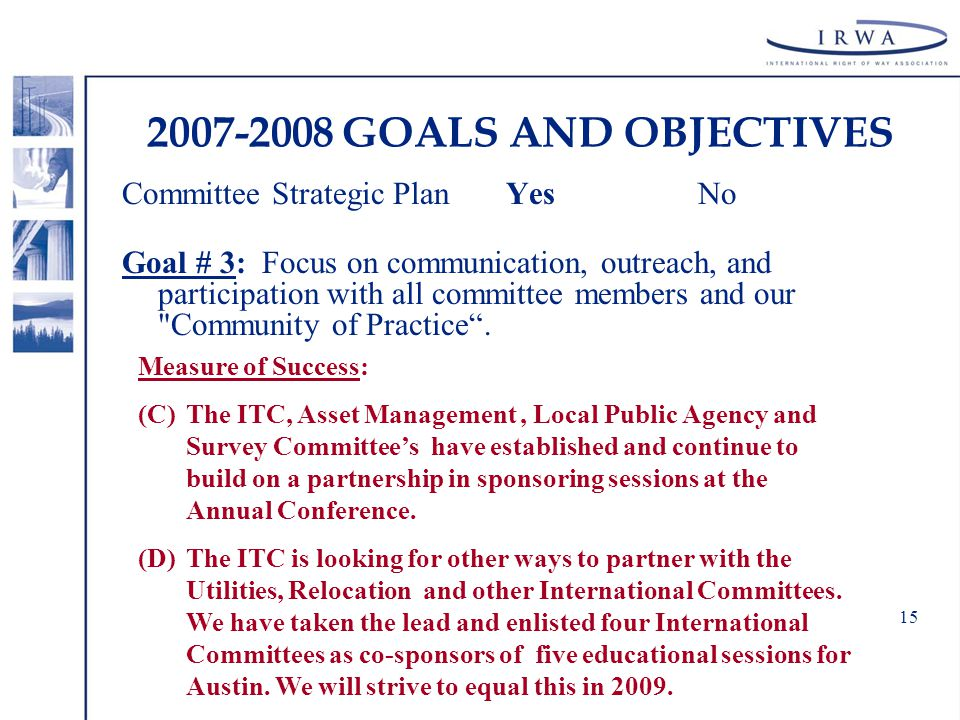 15 2007-2008 GOALS AND OBJECTIVES Committee Strategic Plan YesNo Goal # 3: Focus on communication, outreach, and participation with all committee members and our Community of Practice .
