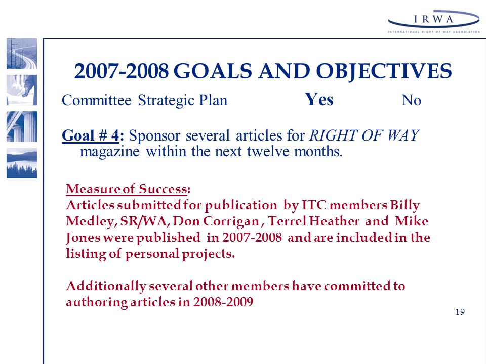 19 2007-2008 GOALS AND OBJECTIVES Committee Strategic Plan Yes No Goal # 4: Sponsor several articles for RIGHT OF WAY magazine within the next twelve months.