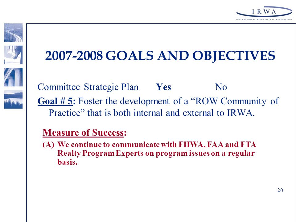 20 2007-2008 GOALS AND OBJECTIVES Committee Strategic Plan YesNo Goal # 5: Foster the development of a ROW Community of Practice that is both internal and external to IRWA.