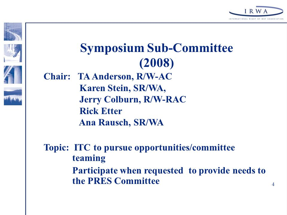 4 Symposium Sub-Committee (2008) Chair: TA Anderson, R/W-AC Karen Stein, SR/WA, Jerry Colburn, R/W-RAC Rick Etter Ana Rausch, SR/WA Topic: ITC to pursue opportunities/committee teaming Participate when requested to provide needs to the PRES Committee