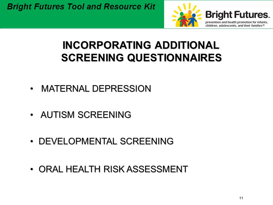 11 Bright Futures Tool and Resource Kit 11 Bright Futures Tool and Resource Kit INCORPORATING ADDITIONAL SCREENING QUESTIONNAIRES INCORPORATING ADDITIONAL SCREENING QUESTIONNAIRES MATERNAL DEPRESSION MATERNAL DEPRESSION AUTISM SCREENING AUTISM SCREENING DEVELOPMENTAL SCREENINGDEVELOPMENTAL SCREENING ORAL HEALTH RISK ASSESSMENTORAL HEALTH RISK ASSESSMENT