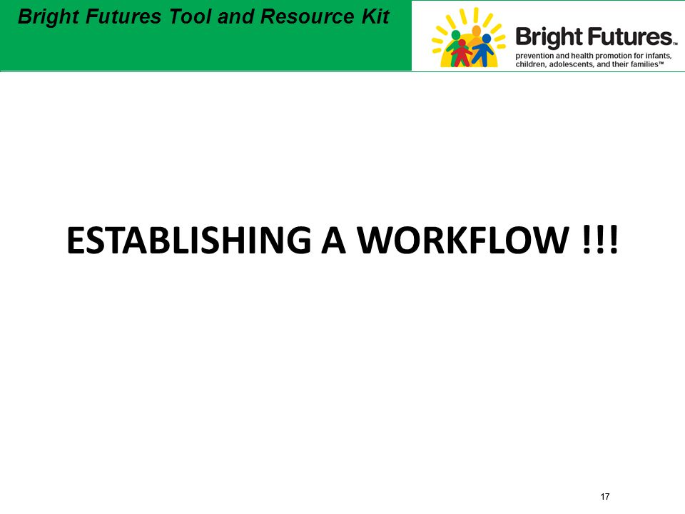 17 Bright Futures Tool and Resource Kit 17 Bright Futures Tool and Resource Kit ESTABLISHING A WORKFLOW !!!
