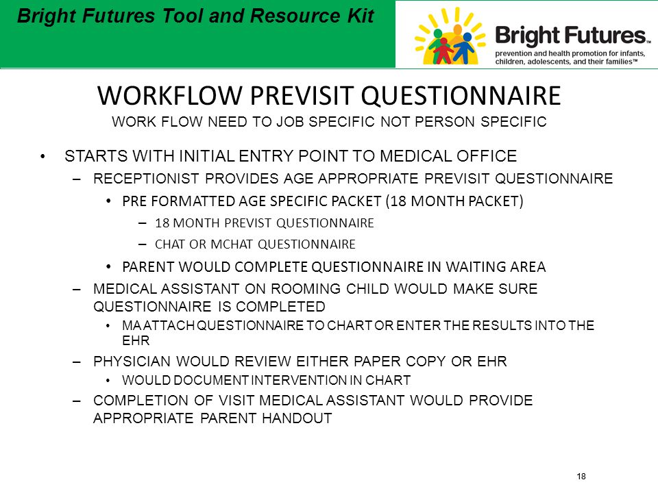18 Bright Futures Tool and Resource Kit 18 Bright Futures Tool and Resource Kit WORKFLOW PREVISIT QUESTIONNAIRE WORK FLOW NEED TO JOB SPECIFIC NOT PERSON SPECIFIC STARTS WITH INITIAL ENTRY POINT TO MEDICAL OFFICE –RECEPTIONIST PROVIDES AGE APPROPRIATE PREVISIT QUESTIONNAIRE PRE FORMATTED AGE SPECIFIC PACKET (18 MONTH PACKET) – 18 MONTH PREVIST QUESTIONNAIRE – CHAT OR MCHAT QUESTIONNAIRE PARENT WOULD COMPLETE QUESTIONNAIRE IN WAITING AREA –MEDICAL ASSISTANT ON ROOMING CHILD WOULD MAKE SURE QUESTIONNAIRE IS COMPLETED MA ATTACH QUESTIONNAIRE TO CHART OR ENTER THE RESULTS INTO THE EHR –PHYSICIAN WOULD REVIEW EITHER PAPER COPY OR EHR WOULD DOCUMENT INTERVENTION IN CHART –COMPLETION OF VISIT MEDICAL ASSISTANT WOULD PROVIDE APPROPRIATE PARENT HANDOUT