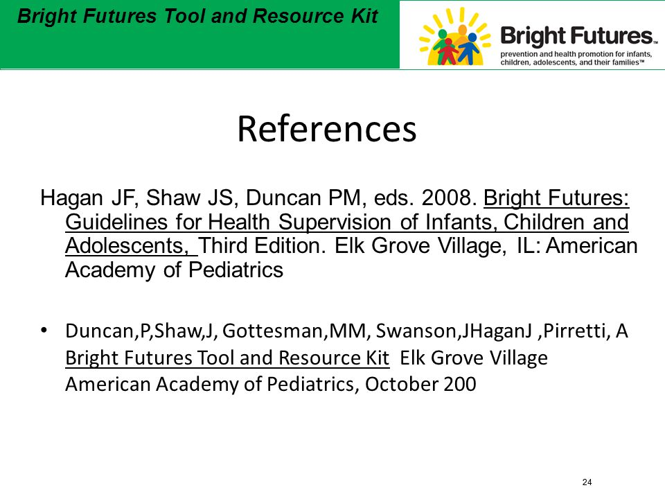 24 Bright Futures Tool and Resource Kit 24 Bright Futures Tool and Resource Kit References Hagan JF, Shaw JS, Duncan PM, eds.