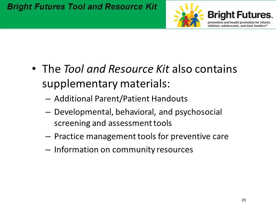 25 Bright Futures Tool and Resource Kit 25 Bright Futures Tool and Resource Kit The Tool and Resource Kit also contains supplementary materials: – Additional Parent/Patient Handouts – Developmental, behavioral, and psychosocial screening and assessment tools – Practice management tools for preventive care – Information on community resources