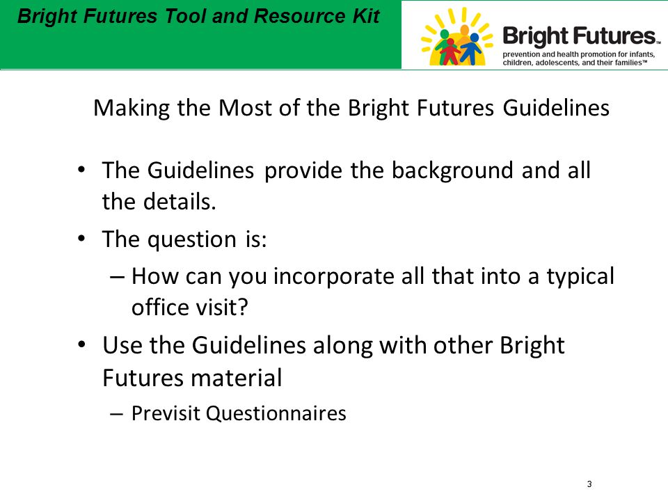3 Bright Futures Tool and Resource Kit 3 Making the Most of the Bright Futures Guidelines The Guidelines provide the background and all the details.