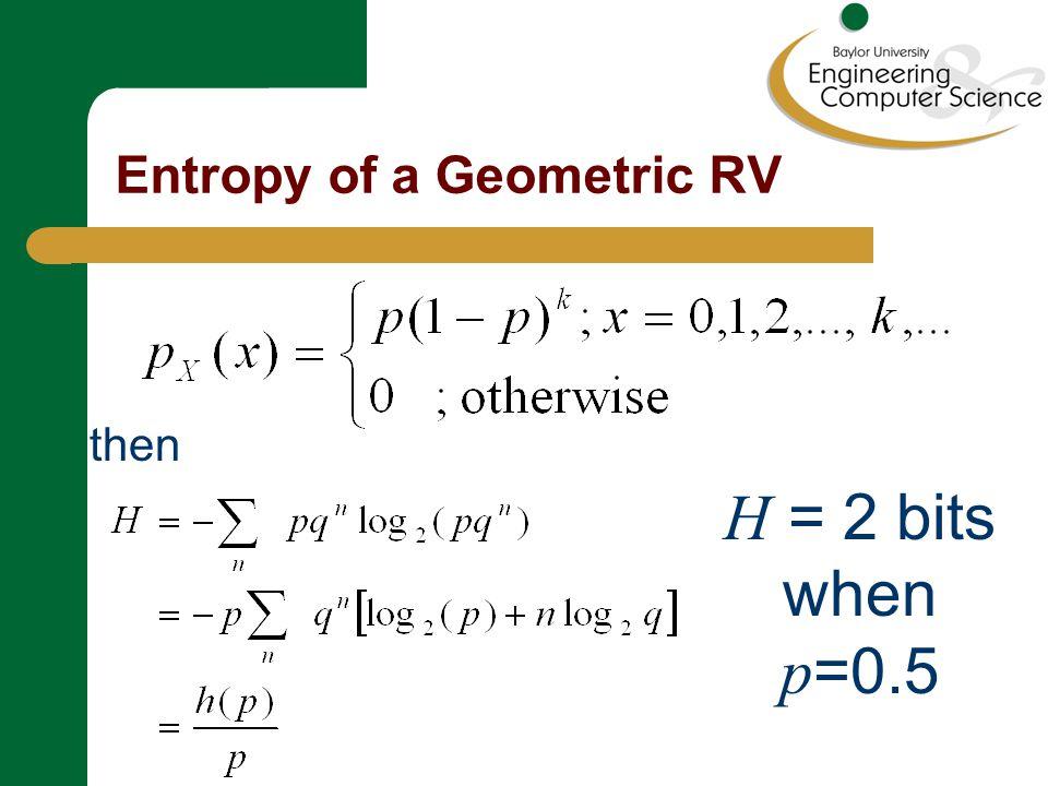 Entropy of a Geometric RV then H = 2 bits when p =0.5