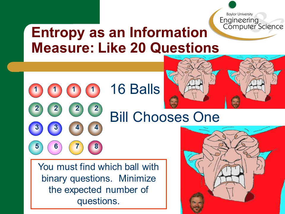Entropy as an Information Measure: Like 20 Questions 16 Balls Bill Chooses One 1111 22 33 22 44 7658 You must find which ball with binary questions.