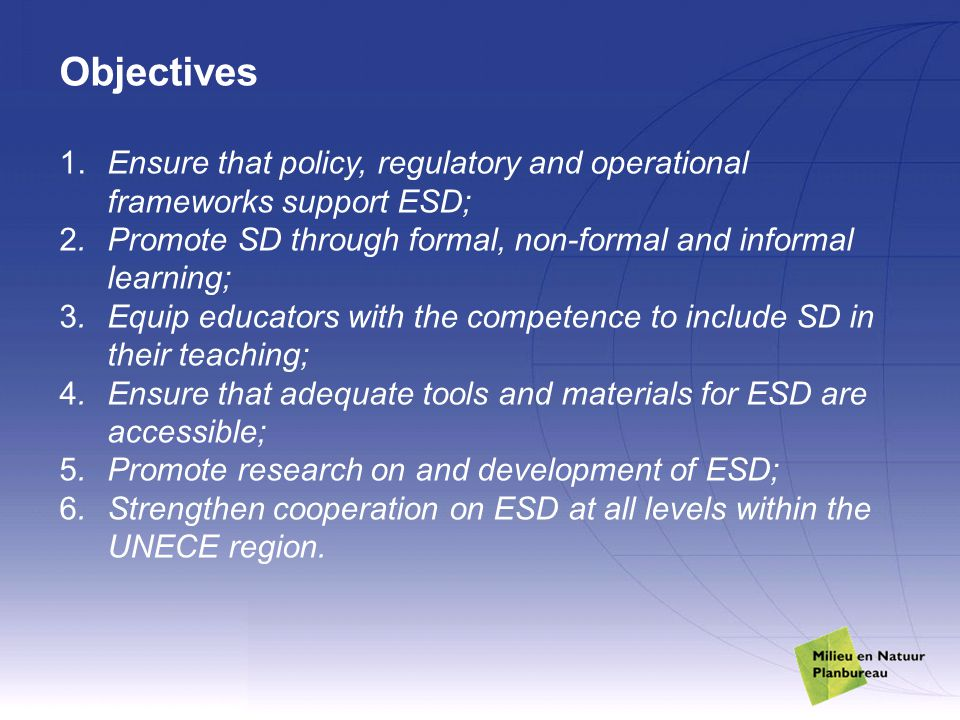 Objectives 1. Ensure that policy, regulatory and operational frameworks support ESD; 2.Promote SD through formal, non-formal and informal learning; 3.
