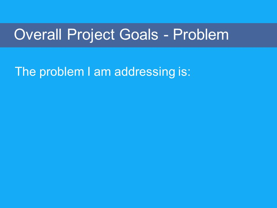 Overall Project Goals - Problem The problem I am addressing is: