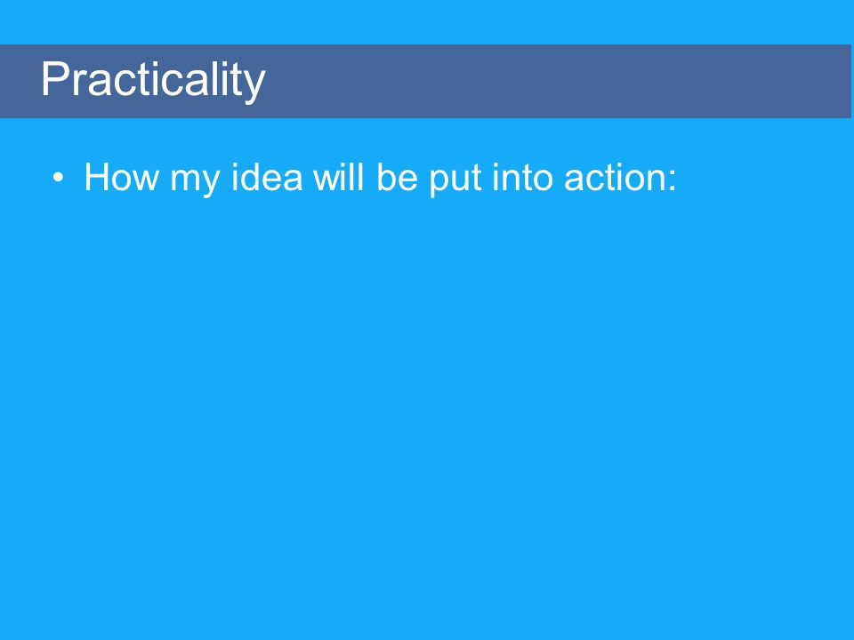 How my idea will be put into action: Practicality