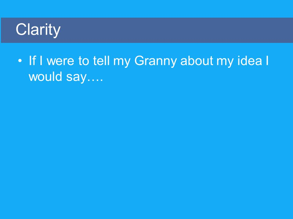 If I were to tell my Granny about my idea I would say…. Clarity