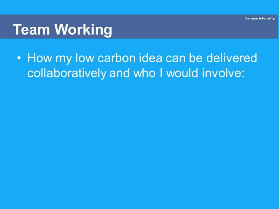 How my low carbon idea can be delivered collaboratively and who I would involve: Siemens Internship Team Working