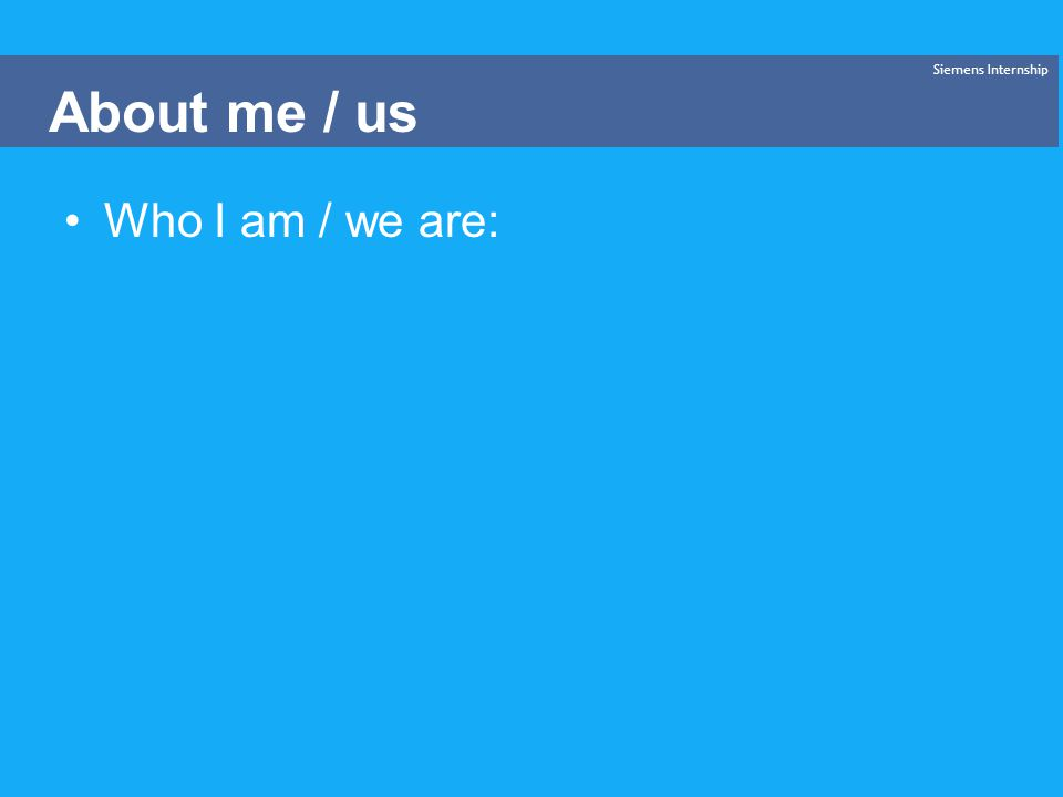 Who I am / we are: Siemens Internship About me / us