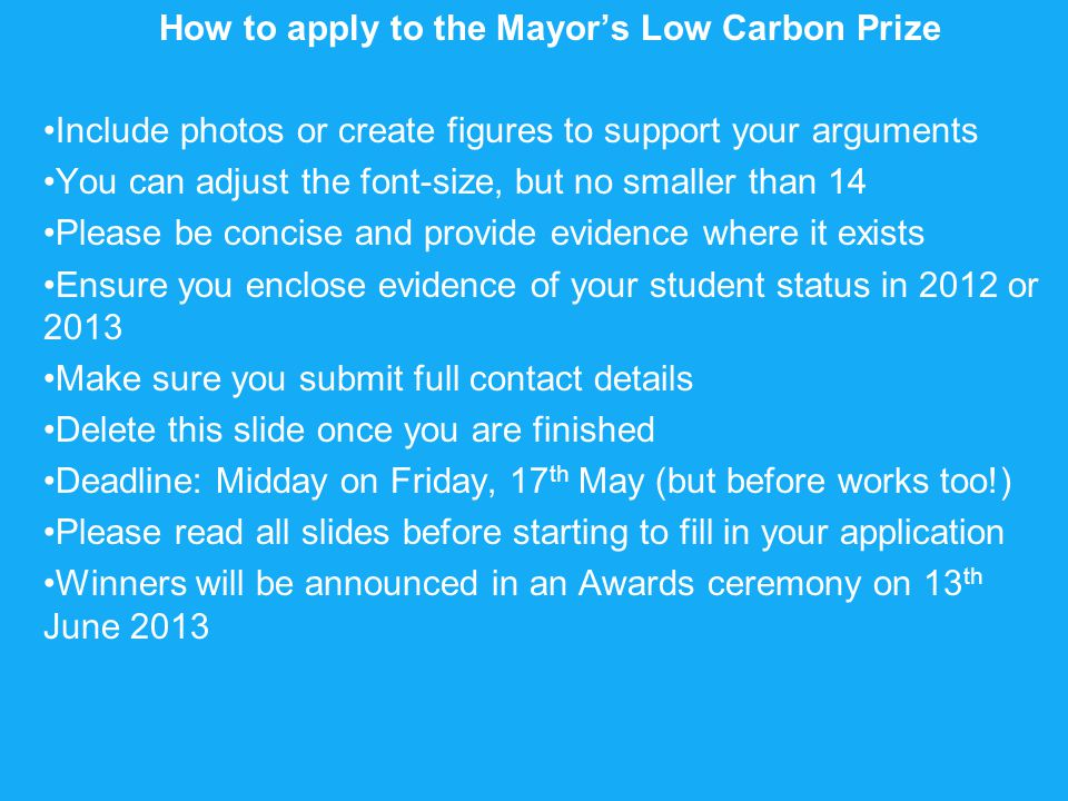 How to apply to the Mayor's Low Carbon Prize Include photos or create figures to support your arguments You can adjust the font-size, but no smaller than 14 Please be concise and provide evidence where it exists Ensure you enclose evidence of your student status in 2012 or 2013 Make sure you submit full contact details Delete this slide once you are finished Deadline: Midday on Friday, 17 th May (but before works too!) Please read all slides before starting to fill in your application Winners will be announced in an Awards ceremony on 13 th June 2013