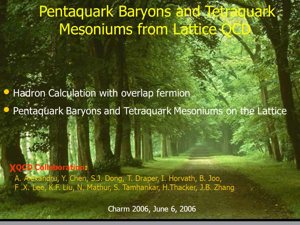 Charm 2006, page 1 Pentaquark Baryons and Tetraquark Mesoniums from Lattice QCD Hadron Calculation with overlap fermion Pentaquark Baryons and Tetraquark Mesoniums on the Lattice χ QCD Collaboration: A.