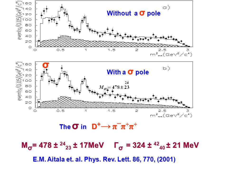 The σ in D + → π ¯ π + π + The σ in D + → π ¯ π + π + σ Without a σ pole With a σ pole M σ = 478 ± 24 23 ± 17MeV Γ σ = 324 ± 42 40 ± 21 MeV E.M.