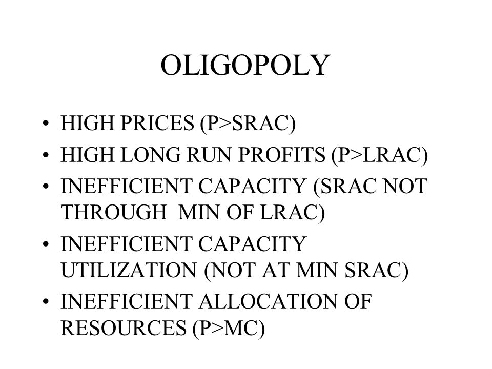 OLIGOPOLY HIGH PRICES (P>SRAC) HIGH LONG RUN PROFITS (P>LRAC) INEFFICIENT CAPACITY (SRAC NOT THROUGH MIN OF LRAC) INEFFICIENT CAPACITY UTILIZATION (NOT AT MIN SRAC) INEFFICIENT ALLOCATION OF RESOURCES (P>MC)