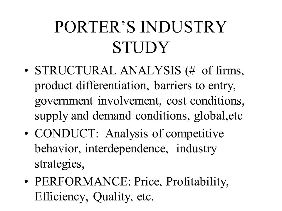PORTER'S INDUSTRY STUDY STRUCTURAL ANALYSIS (# of firms, product differentiation, barriers to entry, government involvement, cost conditions, supply and demand conditions, global,etc CONDUCT: Analysis of competitive behavior, interdependence, industry strategies, PERFORMANCE: Price, Profitability, Efficiency, Quality, etc.