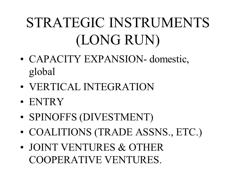 STRATEGIC INSTRUMENTS (LONG RUN) CAPACITY EXPANSION- domestic, global VERTICAL INTEGRATION ENTRY SPINOFFS (DIVESTMENT) COALITIONS (TRADE ASSNS., ETC.) JOINT VENTURES & OTHER COOPERATIVE VENTURES.
