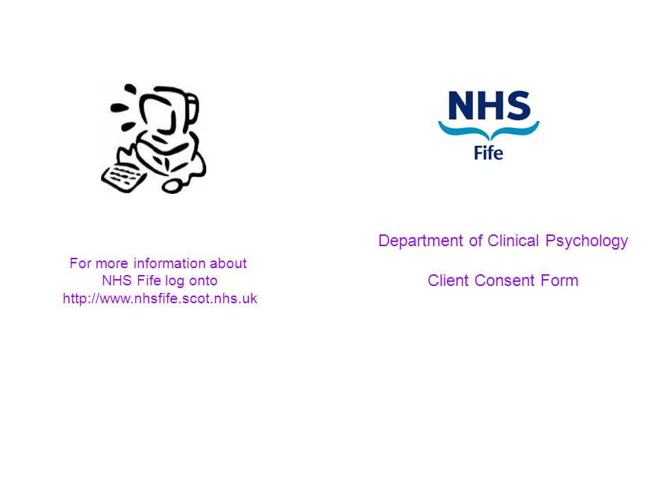 Department of Clinical Psychology Client Consent Form For more information about NHS Fife log onto http://www.nhsfife.scot.nhs.uk