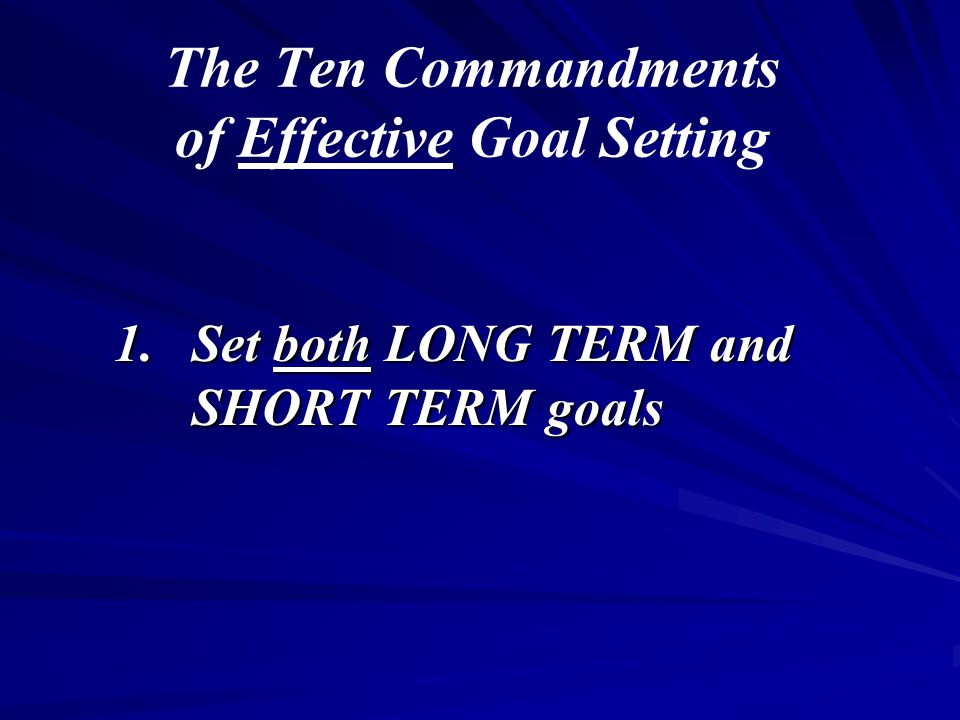 The Ten Commandments of Effective Goal Setting 1.Set both LONG TERM and SHORT TERM goals