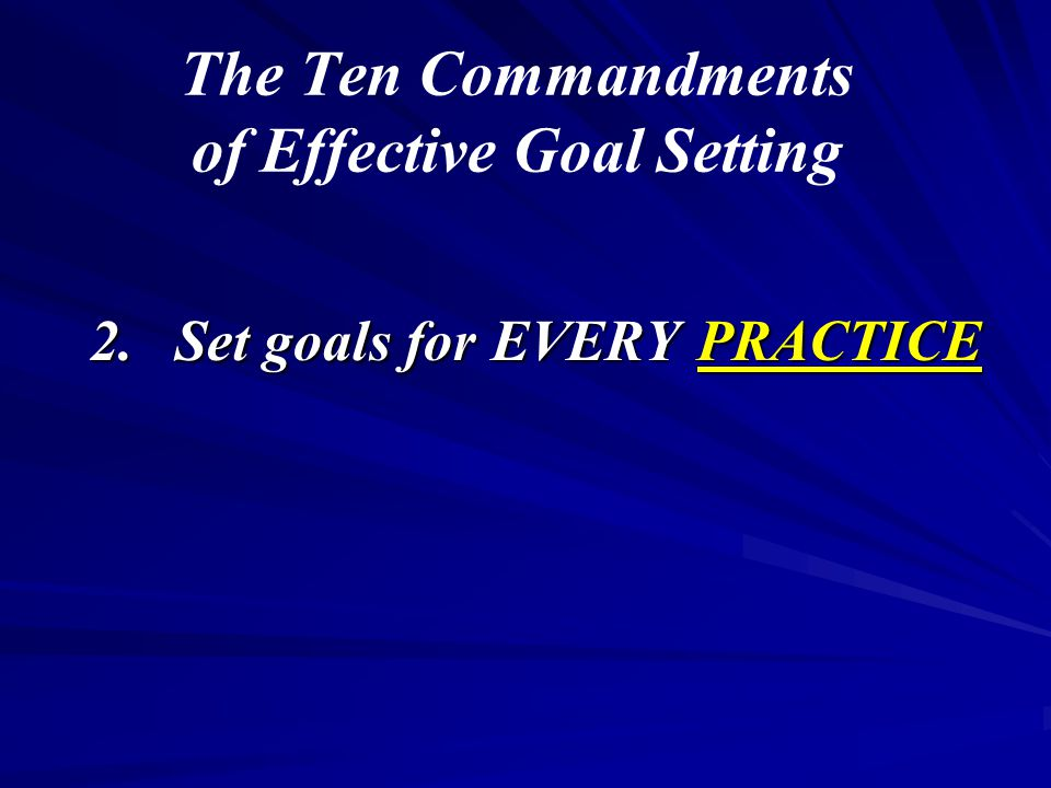 The Ten Commandments of Effective Goal Setting 2.Set goals for EVERY PRACTICE