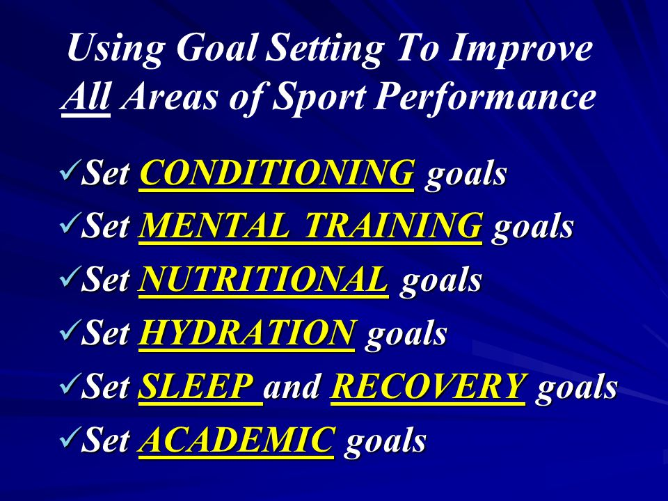 Using Goal Setting To Improve All Areas of Sport Performance Set CONDITIONING goals Set CONDITIONING goals Set MENTAL TRAINING goals Set MENTAL TRAINING goals Set NUTRITIONAL goals Set NUTRITIONAL goals Set HYDRATION goals Set HYDRATION goals Set SLEEP and RECOVERY goals Set SLEEP and RECOVERY goals Set ACADEMIC goals Set ACADEMIC goals