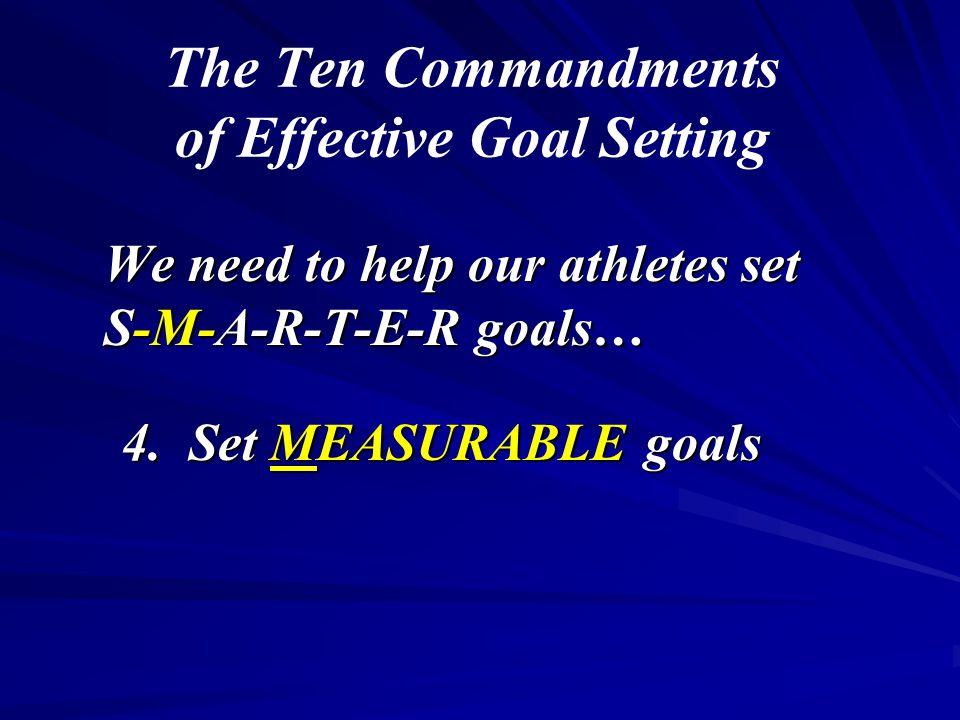 The Ten Commandments of Effective Goal Setting We need to help our athletes set S-M-A-R-T-E-R goals… 4. Set MEASURABLE goals
