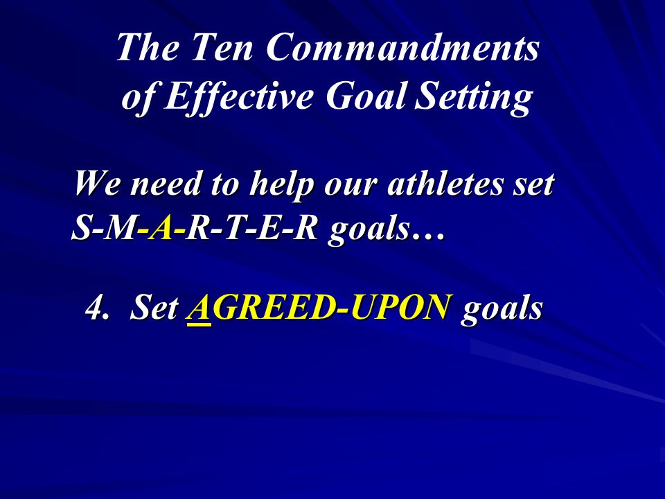 The Ten Commandments of Effective Goal Setting We need to help our athletes set S-M-A-R-T-E-R goals… 4. Set AGREED-UPON goals